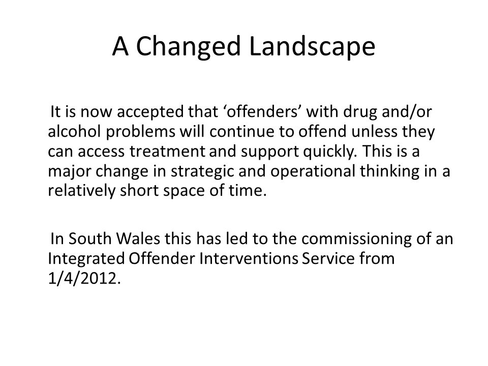 A Changed Landscape It is now accepted that 'offenders' with drug and/or alcohol problems will continue to offend unless they can access treatment and