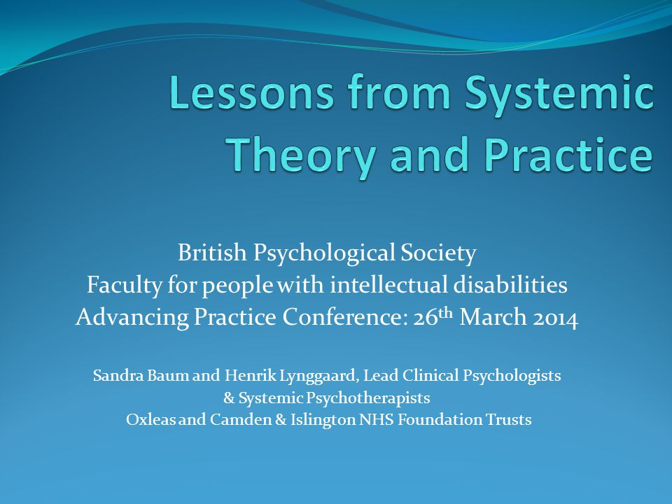 British Psychological Society Faculty for people with intellectual disabilities Advancing Practice Conference: 26 th March 2014 Sandra Baum and Henrik Lynggaard, Lead Clinical Psychologists & Systemic Psychotherapists Oxleas and Camden & Islington NHS Foundation Trusts