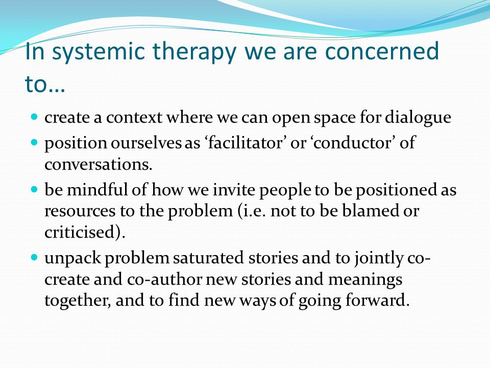 In systemic therapy we are concerned to… create a context where we can open space for dialogue position ourselves as 'facilitator' or 'conductor' of conversations.