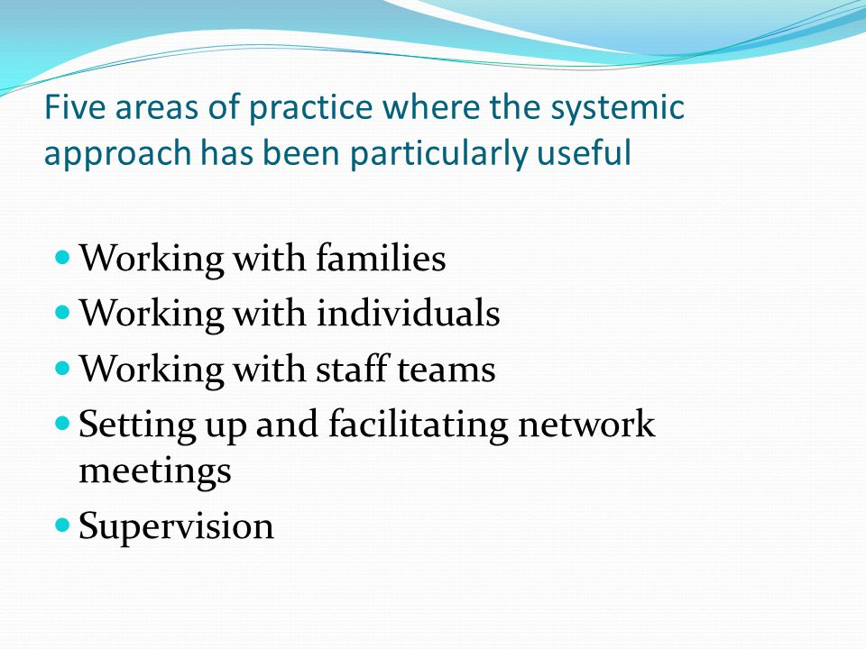 Five areas of practice where the systemic approach has been particularly useful Working with families Working with individuals Working with staff teams Setting up and facilitating network meetings Supervision
