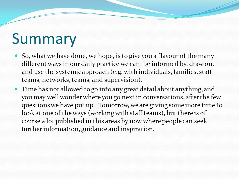 Summary So, what we have done, we hope, is to give you a flavour of the many different ways in our daily practice we can be informed by, draw on, and use the systemic approach (e.g.