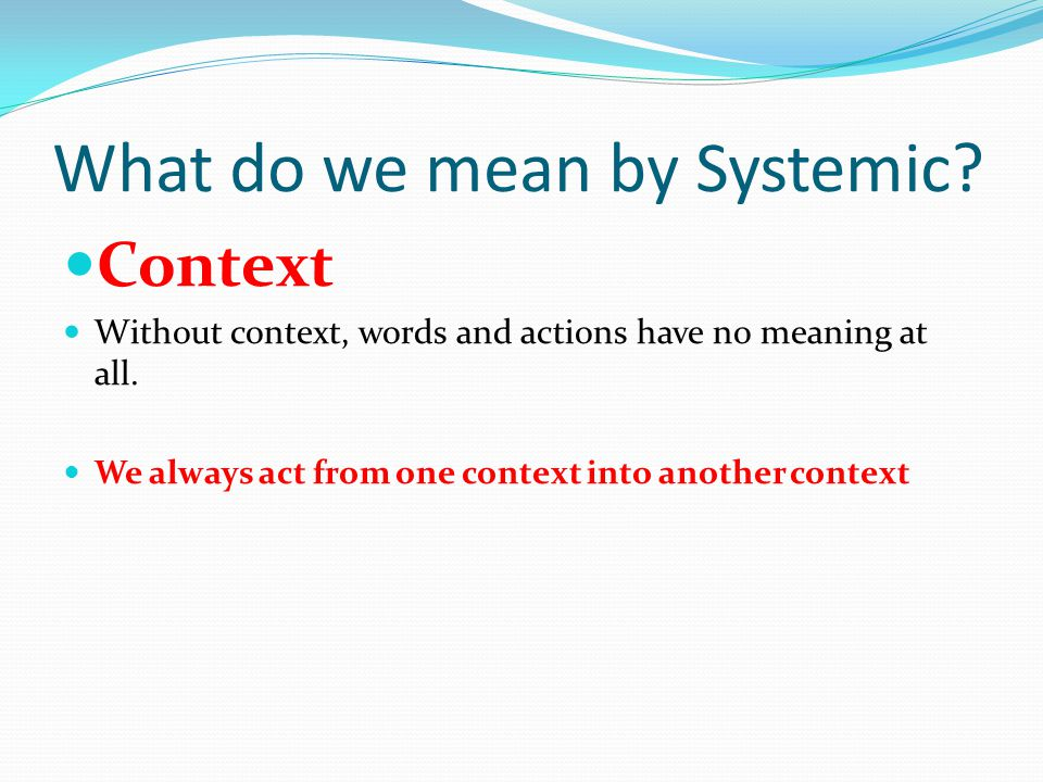 What do we mean by Systemic. Context Without context, words and actions have no meaning at all.