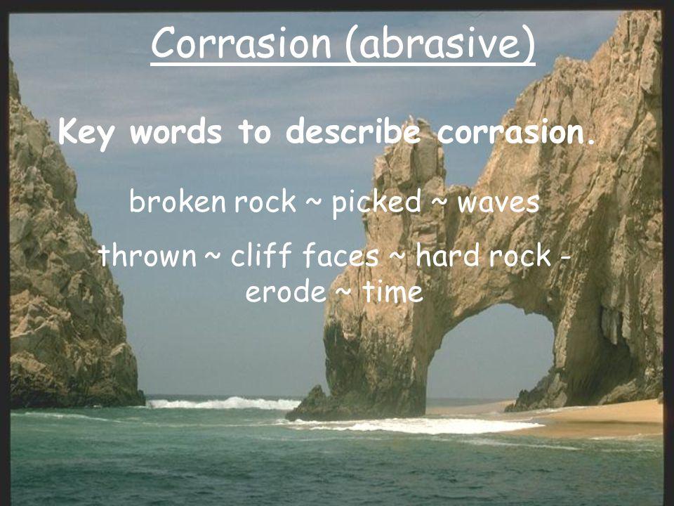 Corrasion (abrasive) Key words to describe corrasion. broken rock ~ picked ~ waves thrown ~ cliff faces ~ hard rock - erode ~ time