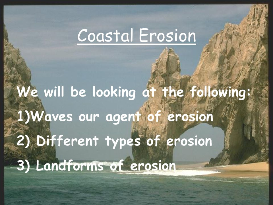 Coastal Erosion We will be looking at the following: 1)Waves our agent of erosion 2) Different types of erosion 3) Landforms of erosion
