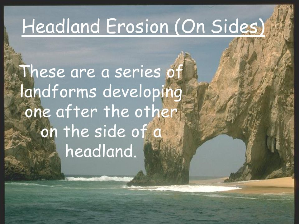 Headland Erosion (On Sides) These are a series of landforms developing one after the other on the side of a headland.