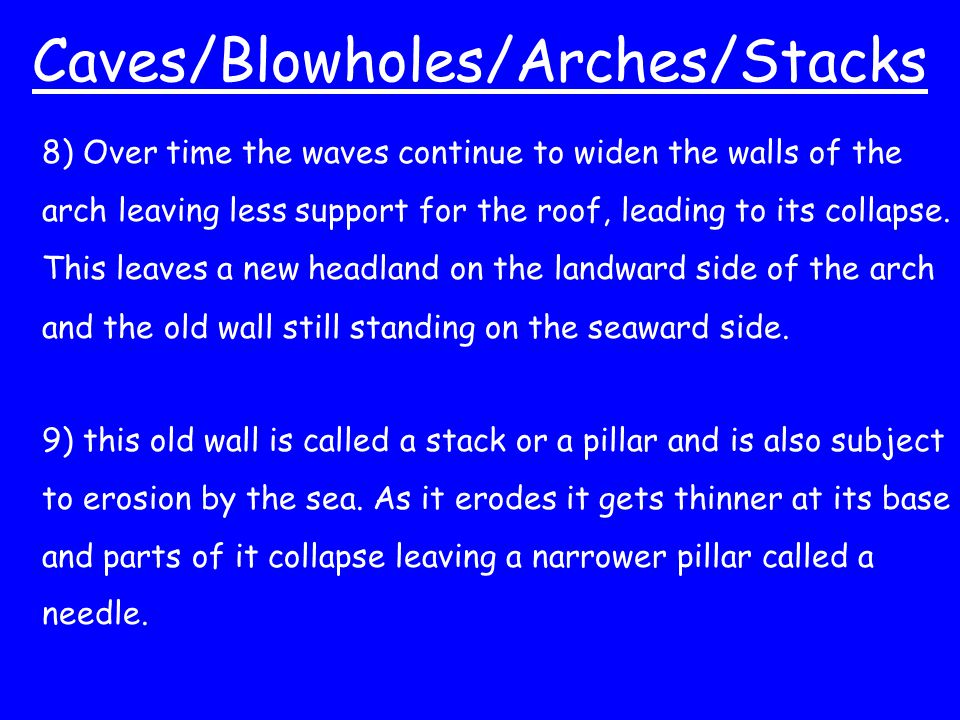 Caves/Blowholes/Arches/Stacks 8) Over time the waves continue to widen the walls of the arch leaving less support for the roof, leading to its collaps