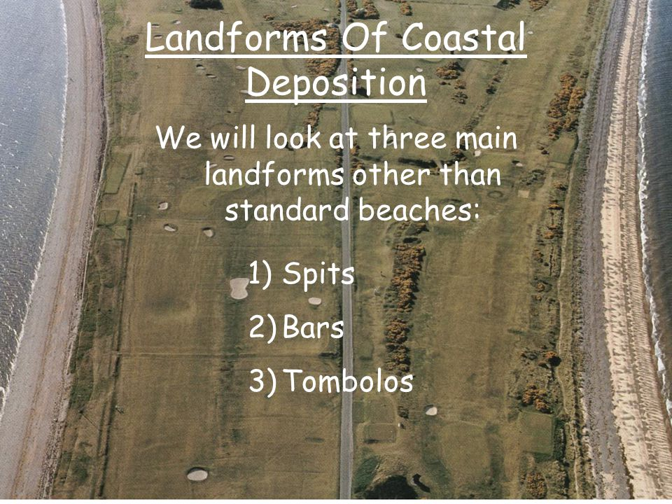 Landforms Of Coastal Deposition We will look at three main landforms other than standard beaches: 1)Spits 2)Bars 3)Tombolos