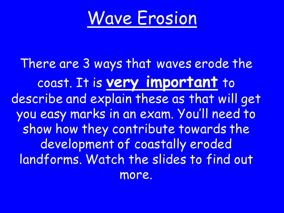 Wave Erosion There are 3 ways that waves erode the coast. It is very important to describe and explain these as that will get you easy marks in an exa
