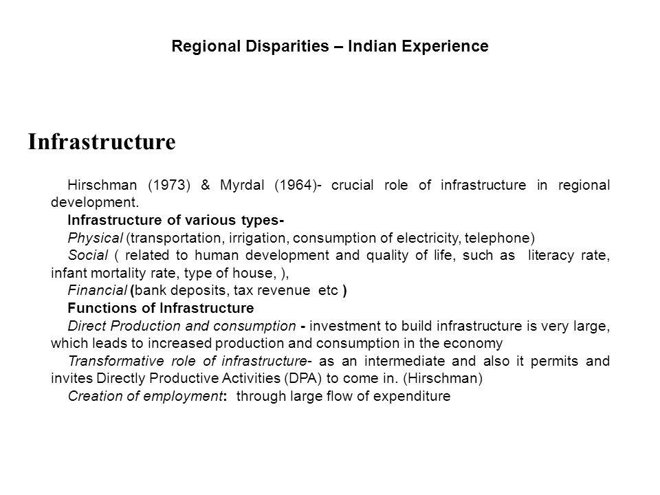 Regional Disparities – Indian Experience Infrastructure Hirschman (1973) & Myrdal (1964)- crucial role of infrastructure in regional development. Infr