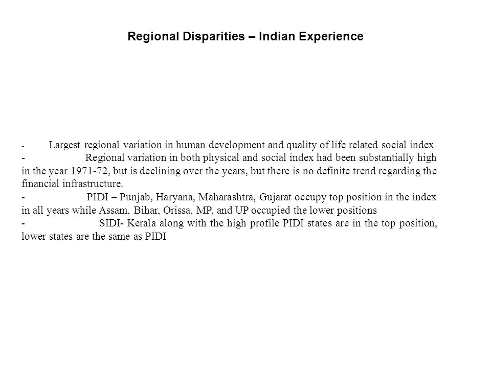 Regional Disparities – Indian Experience - Largest regional variation in human development and quality of life related social index - Regional variation in both physical and social index had been substantially high in the year 1971-72, but is declining over the years, but there is no definite trend regarding the financial infrastructure.