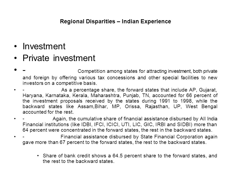 Regional Disparities – Indian Experience Investment Private investment - Competition among states for attracting investment, both private and foreign by offering various tax concessions and other special facilities to new investors on a competitive basis.