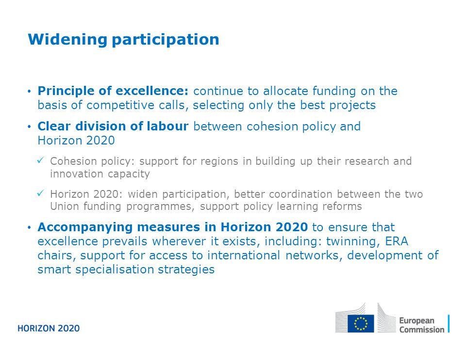 Widening participation Principle of excellence: continue to allocate funding on the basis of competitive calls, selecting only the best projects Clear division of labour between cohesion policy and Horizon 2020 Cohesion policy: support for regions in building up their research and innovation capacity Horizon 2020: widen participation, better coordination between the two Union funding programmes, support policy learning reforms Accompanying measures in Horizon 2020 to ensure that excellence prevails wherever it exists, including: twinning, ERA chairs, support for access to international networks, development of smart specialisation strategies