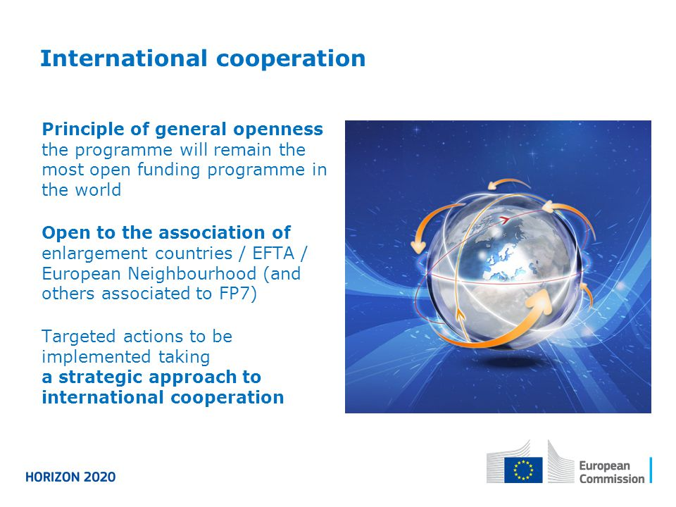 International cooperation Principle of general openness the programme will remain the most open funding programme in the world Open to the association of enlargement countries / EFTA / European Neighbourhood (and others associated to FP7) Targeted actions to be implemented taking a strategic approach to international cooperation