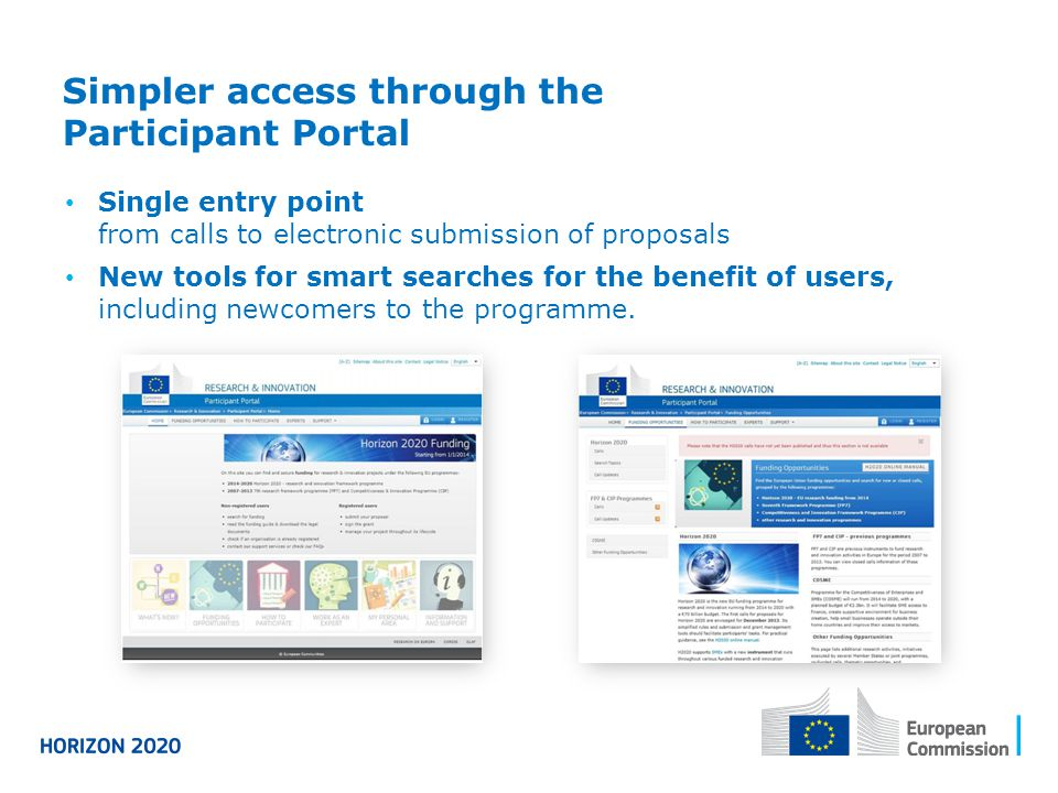 Simpler access through the Participant Portal Single entry point from calls to electronic submission of proposals New tools for smart searches for the benefit of users, including newcomers to the programme.
