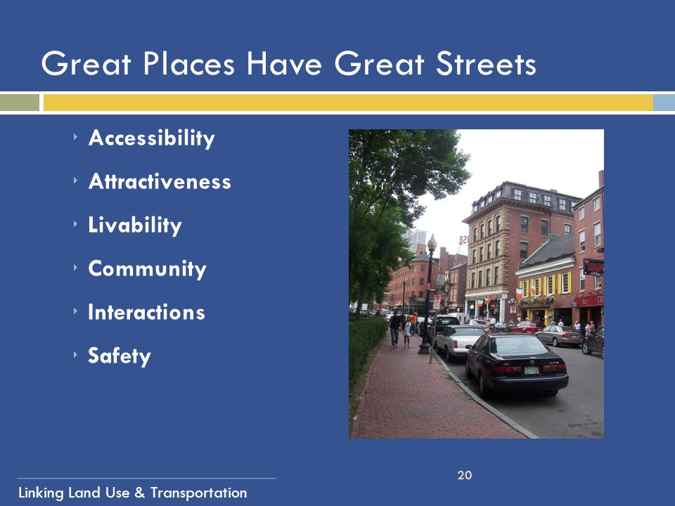 Linking Land Use & Transportation 20 Great Places Have Great Streets  Accessibility  Attractiveness  Livability  Community  Interactions  Safety