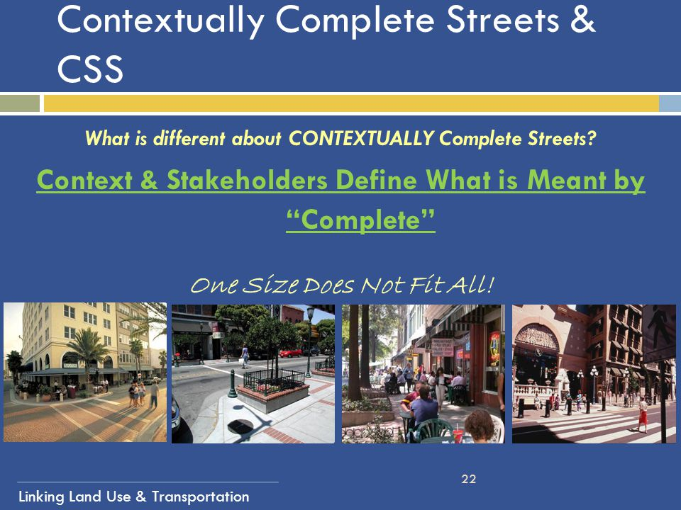 Linking Land Use & Transportation 22 Contextually Complete Streets & CSS What is different about CONTEXTUALLY Complete Streets? Context & Stakeholders