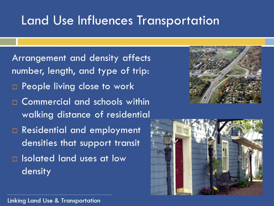 Linking Land Use & Transportation Land Use Influences Transportation Arrangement and density affects number, length, and type of trip:  People living