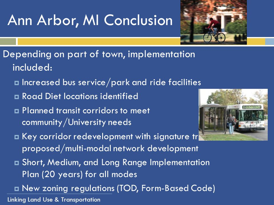 Linking Land Use & Transportation Ann Arbor, MI Conclusion Depending on part of town, implementation included:  Increased bus service/park and ride f