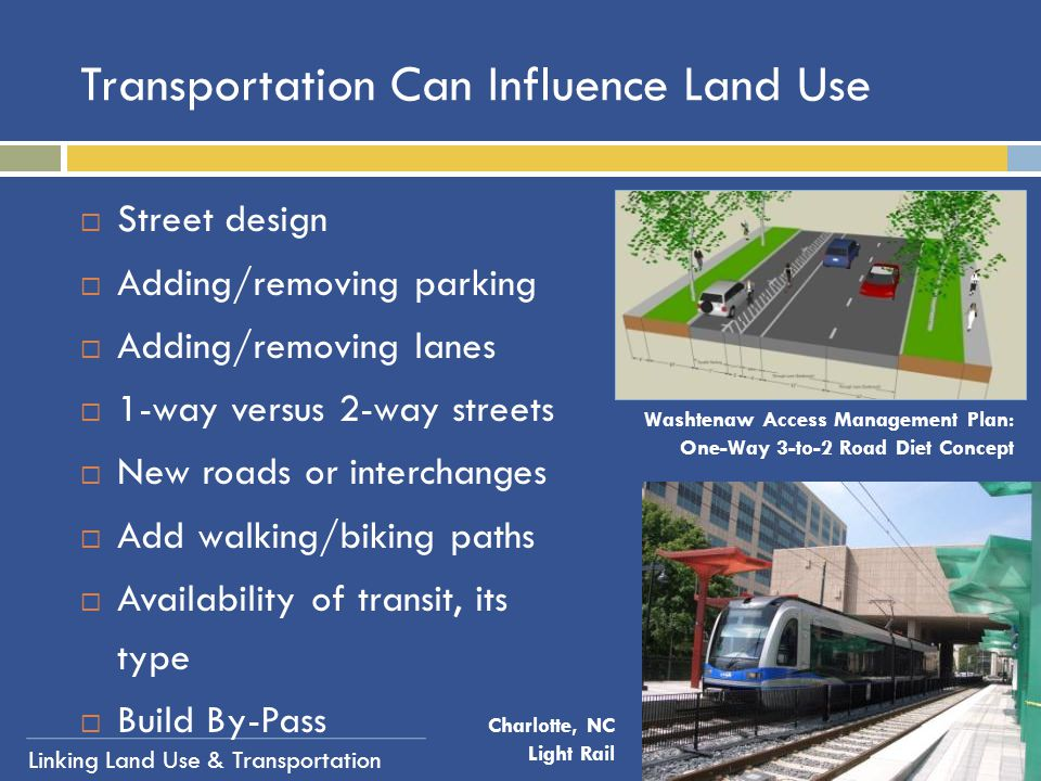 Linking Land Use & Transportation Transportation Can Influence Land Use  Street design  Adding/removing parking  Adding/removing lanes  1-way vers