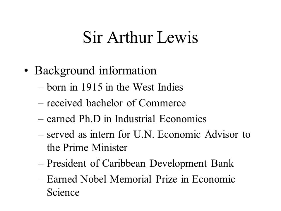 Sir Arthur Lewis Background information –born in 1915 in the West Indies –received bachelor of Commerce –earned Ph.D in Industrial Economics –served as intern for U.N.