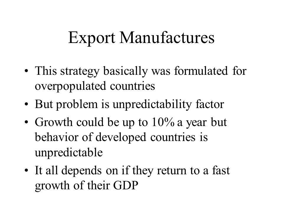 Export Manufactures This strategy basically was formulated for overpopulated countries But problem is unpredictability factor Growth could be up to 10% a year but behavior of developed countries is unpredictable It all depends on if they return to a fast growth of their GDP