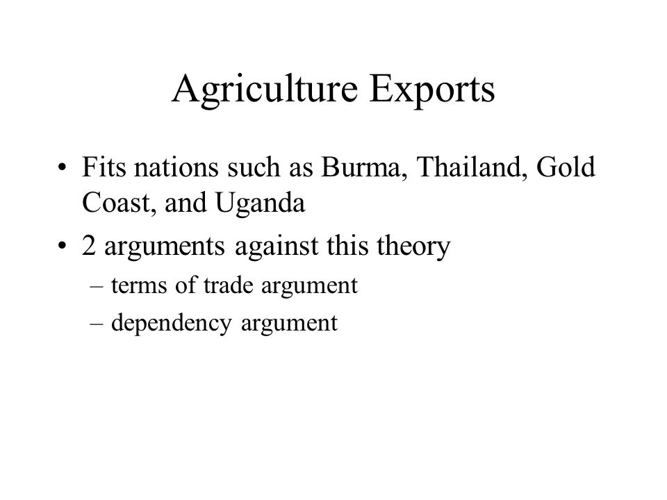 Agriculture Exports Fits nations such as Burma, Thailand, Gold Coast, and Uganda 2 arguments against this theory –terms of trade argument –dependency argument
