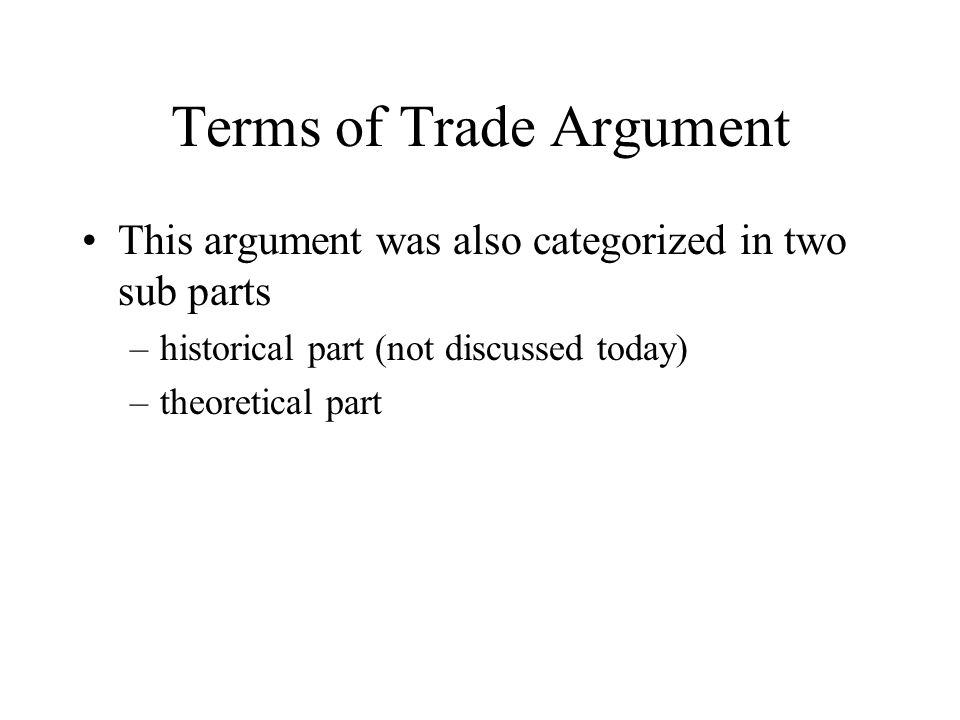Terms of Trade Argument This argument was also categorized in two sub parts –historical part (not discussed today) –theoretical part