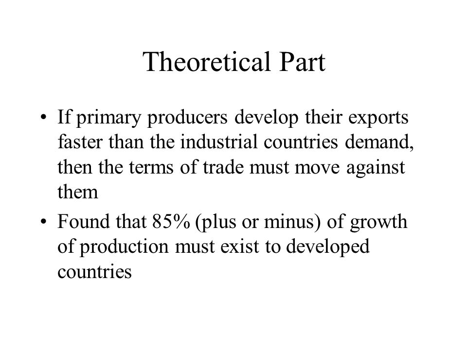 Theoretical Part If primary producers develop their exports faster than the industrial countries demand, then the terms of trade must move against them Found that 85% (plus or minus) of growth of production must exist to developed countries