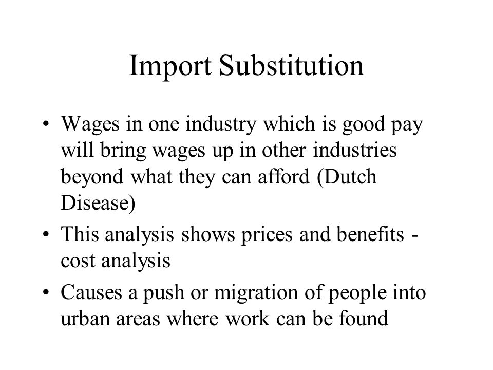 Import Substitution Wages in one industry which is good pay will bring wages up in other industries beyond what they can afford (Dutch Disease) This analysis shows prices and benefits - cost analysis Causes a push or migration of people into urban areas where work can be found
