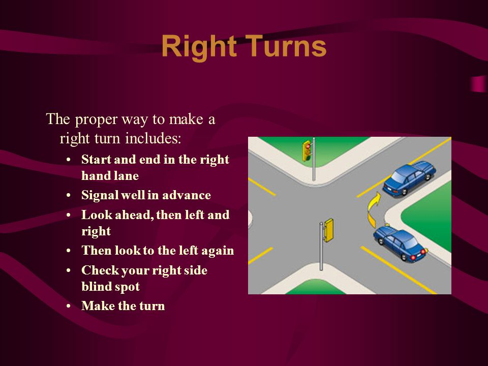 Right Turns The proper way to make a right turn includes: Start and end in the right hand lane Signal well in advance Look ahead, then left and right