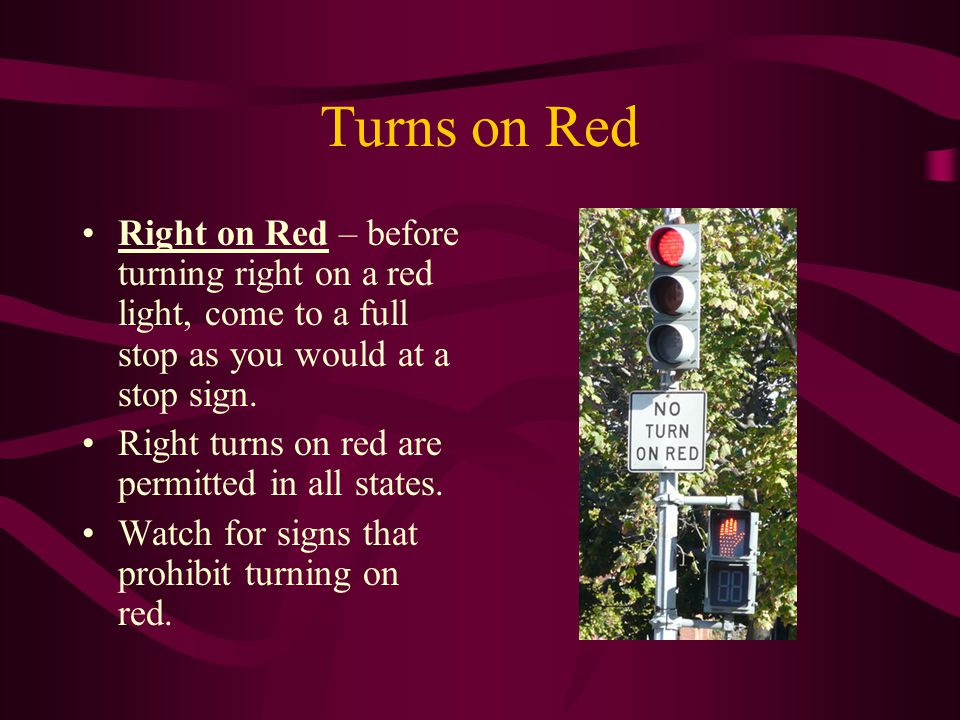 Turns on Red Right on Red – before turning right on a red light, come to a full stop as you would at a stop sign. Right turns on red are permitted in