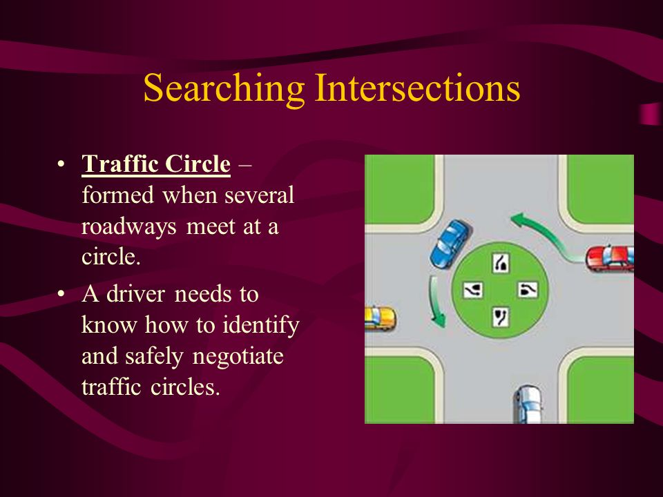 Searching Intersections Traffic Circle – formed when several roadways meet at a circle. A driver needs to know how to identify and safely negotiate tr