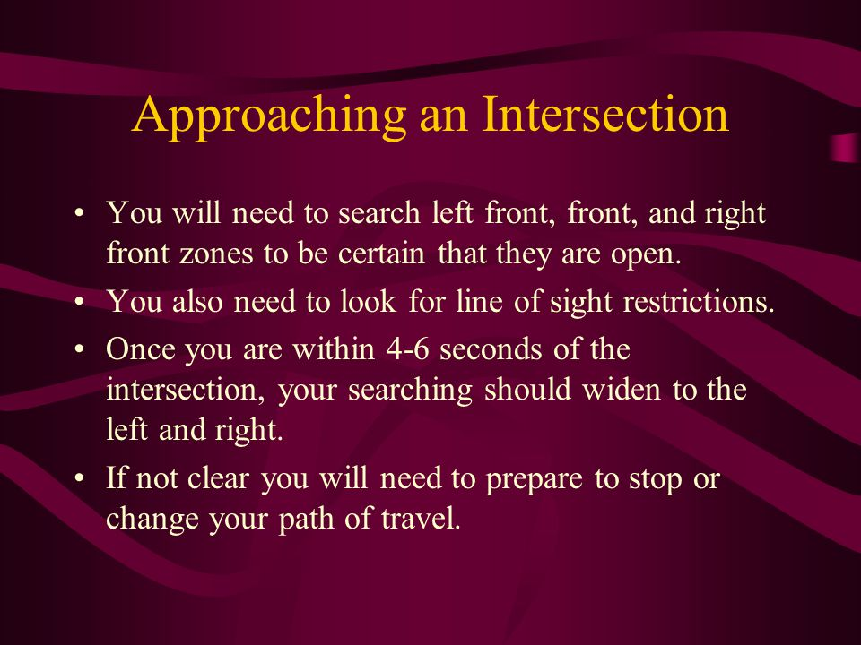 Approaching an Intersection You will need to search left front, front, and right front zones to be certain that they are open. You also need to look f