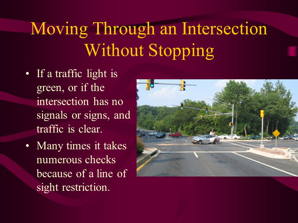 Moving Through an Intersection Without Stopping If a traffic light is green, or if the intersection has no signals or signs, and traffic is clear. Man