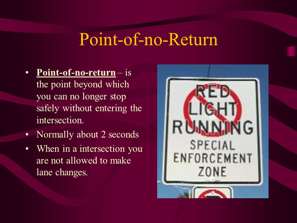 Point-of-no-Return Point-of-no-return – is the point beyond which you can no longer stop safely without entering the intersection. Normally about 2 se
