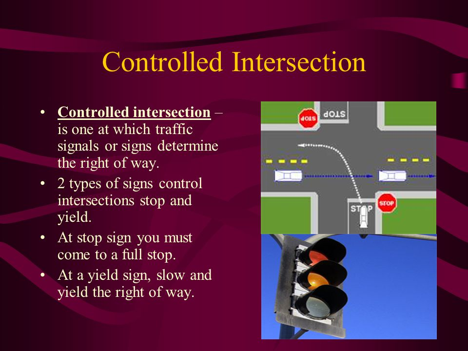 Controlled Intersection Controlled intersection – is one at which traffic signals or signs determine the right of way. 2 types of signs control inters