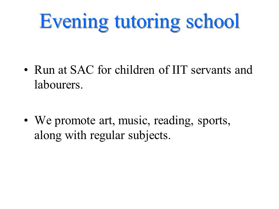 Evening tutoring school Run at SAC for children of IIT servants and labourers. We promote art, music, reading, sports, along with regular subjects.