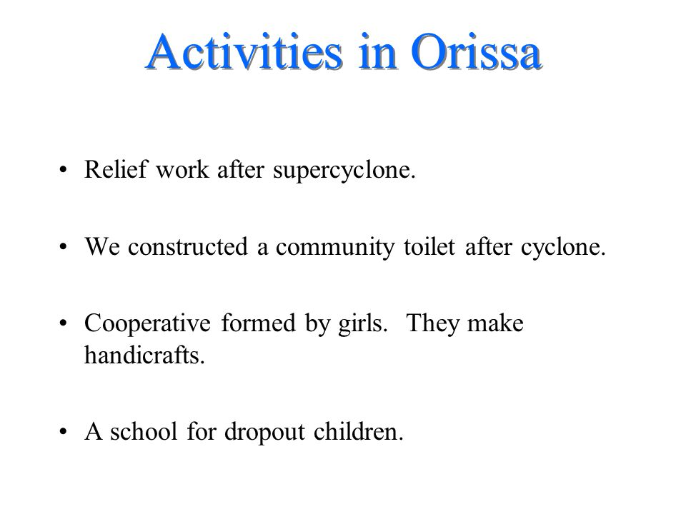 Activities in Orissa Relief work after supercyclone. We constructed a community toilet after cyclone. Cooperative formed by girls. They make handicraf