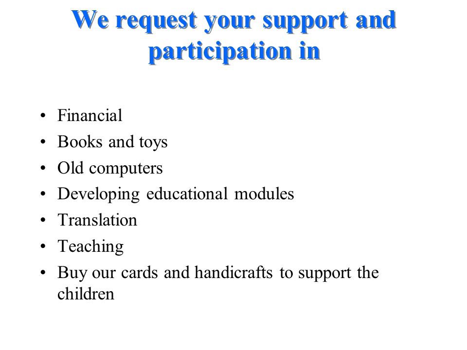 Financial Books and toys Old computers Developing educational modules Translation Teaching Buy our cards and handicrafts to support the children We re