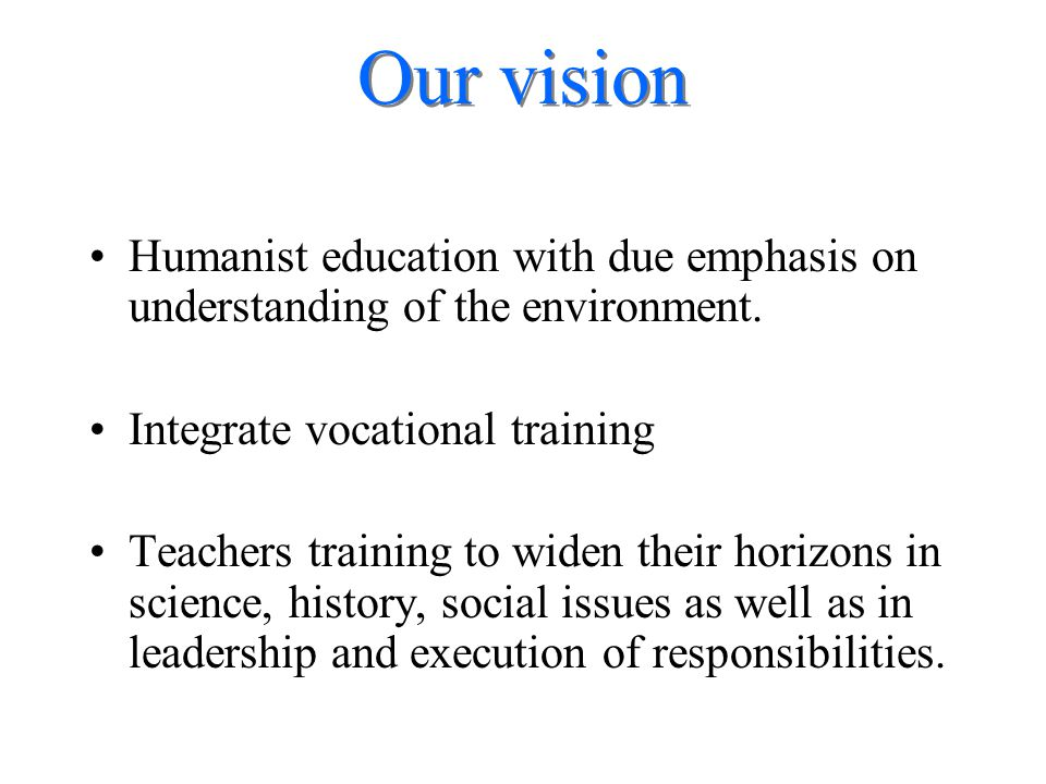 Our vision Humanist education with due emphasis on understanding of the environment. Integrate vocational training Teachers training to widen their ho