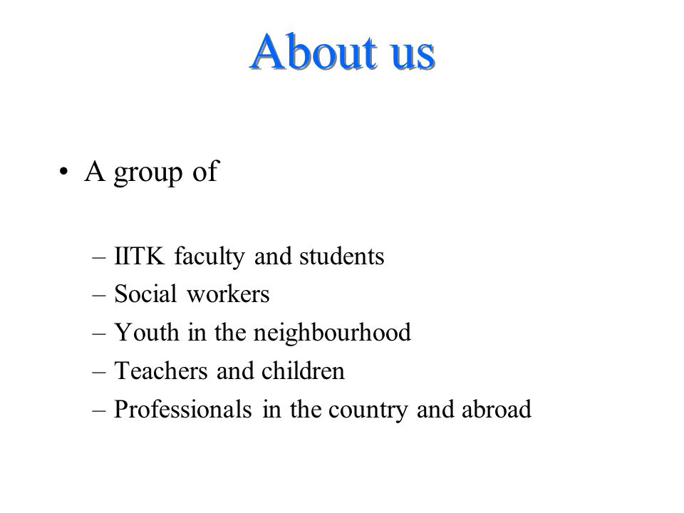 About us A group of –IITK faculty and students –Social workers –Youth in the neighbourhood –Teachers and children –Professionals in the country and ab