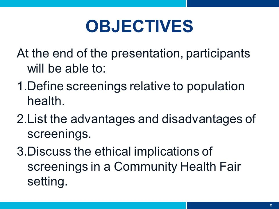 2 OBJECTIVES At the end of the presentation, participants will be able to: 1.Define screenings relative to population health. 2.List the advantages an
