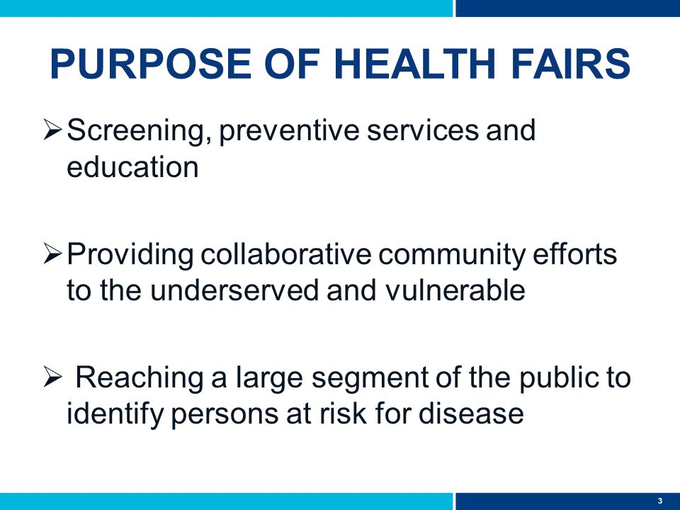 3 PURPOSE OF HEALTH FAIRS  Screening, preventive services and education  Providing collaborative community efforts to the underserved and vulnerable  Reaching a large segment of the public to identify persons at risk for disease