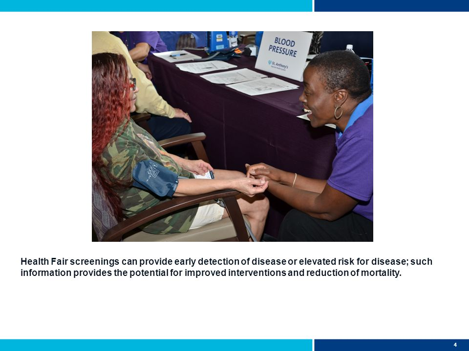 4 Health Fair screenings can provide early detection of disease or elevated risk for disease; such information provides the potential for improved interventions and reduction of mortality.