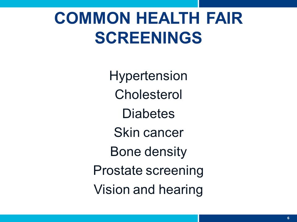 6 COMMON HEALTH FAIR SCREENINGS Hypertension Cholesterol Diabetes Skin cancer Bone density Prostate screening Vision and hearing