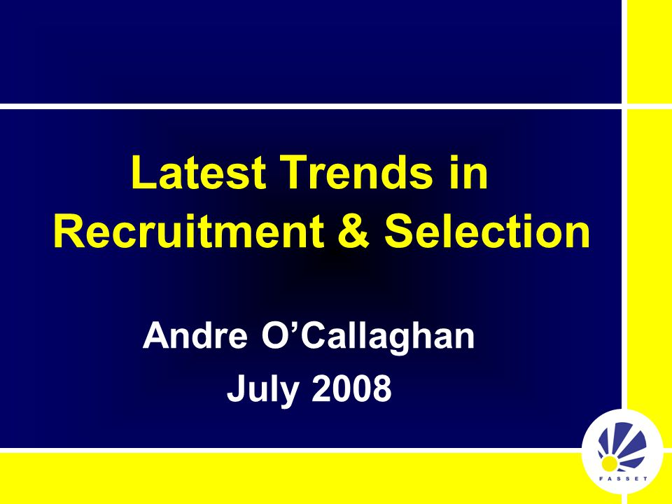Latest Trends in Recruitment & Selection Andre O'Callaghan July 2008