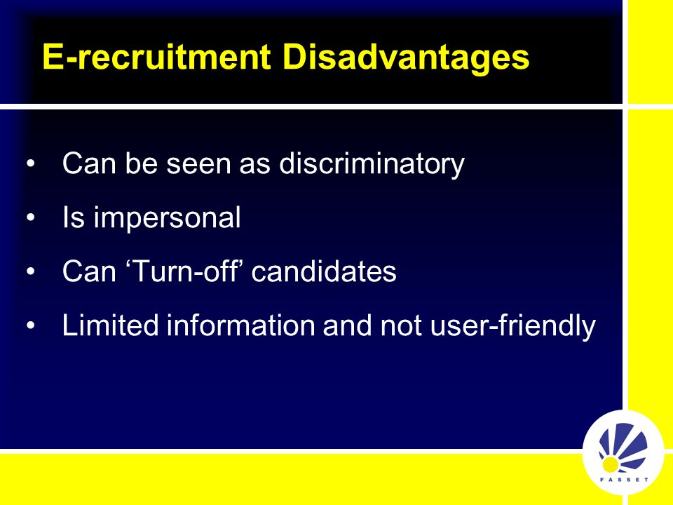 Can be seen as discriminatory Is impersonal Can 'Turn-off' candidates Limited information and not user-friendly E-recruitment Disadvantages