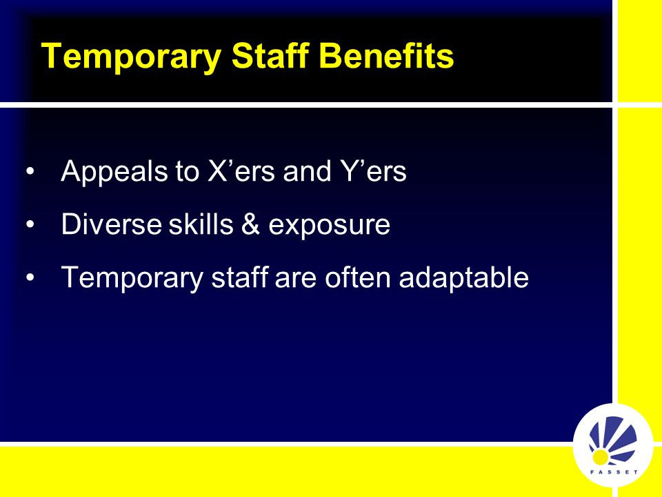 Appeals to X'ers and Y'ers Diverse skills & exposure Temporary staff are often adaptable Temporary Staff Benefits