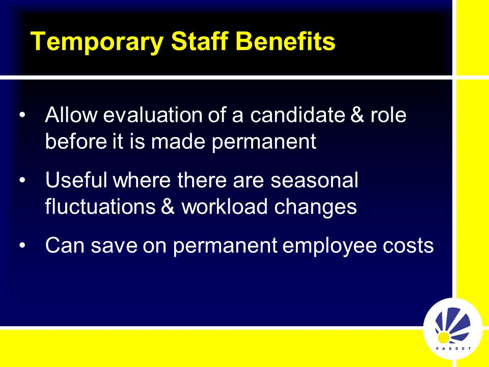 Allow evaluation of a candidate & role before it is made permanent Useful where there are seasonal fluctuations & workload changes Can save on permanent employee costs Temporary Staff Benefits