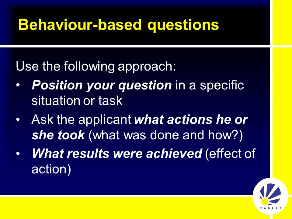 Use the following approach: Position your question in a specific situation or task Ask the applicant what actions he or she took (what was done and how ) What results were achieved (effect of action)